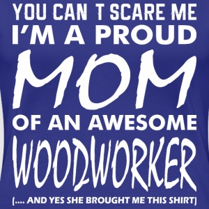You Cant Scare Me Proud Mom Awesome Woodworker - Women's Premium T-Shirt