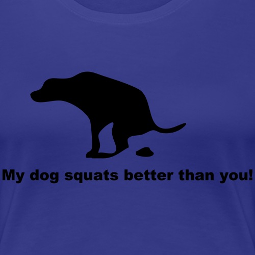 My dog squats better than you! - Women's Premium T-Shirt
