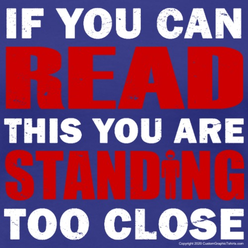 If You Can READ this You are STANDING TOO CLOSE - Women's Premium T-Shirt