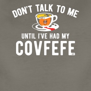 Don't Talk To Me Until I've Had My Covfefe - Women's Premium T-Shirt