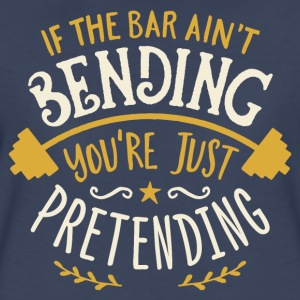 If The Bar Ain't Bending You're Just Pretending - Women's Premium T-Shirt