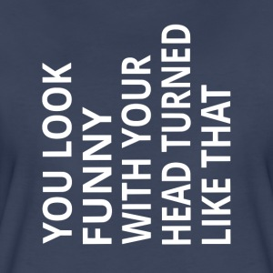 You Look Funny With Your Head Turned Like That - Women's Premium T-Shirt