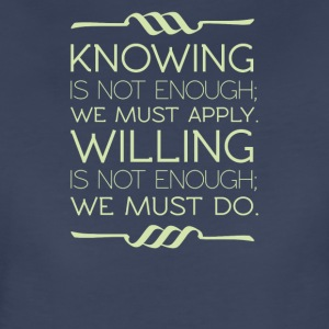 Knowing is not enough we must apply willing - Women's Premium T-Shirt