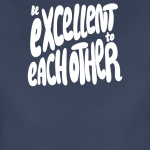 Be Excellent to Each Other - Women's Premium T-Shirt