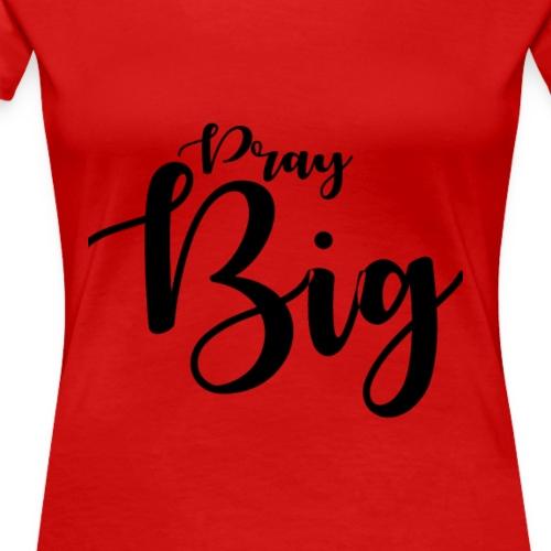 Pray BIG Prayers - Women's Premium T-Shirt