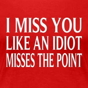 I Miss You Like An Idiot Misses The Point - Women's Premium T-Shirt