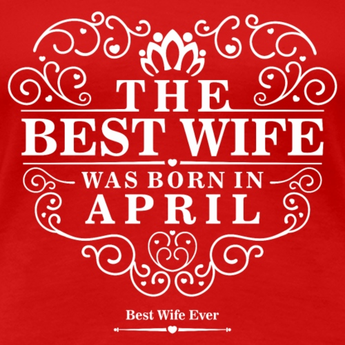 The Best Wife Was Born in April - Women's Premium T-Shirt