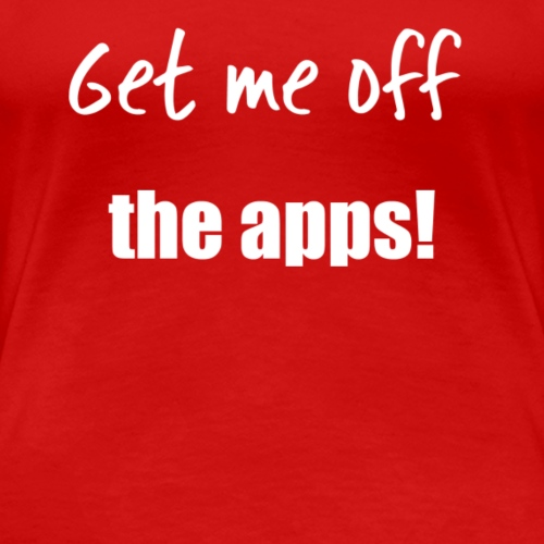 Get me off the apps! - Women's Premium T-Shirt