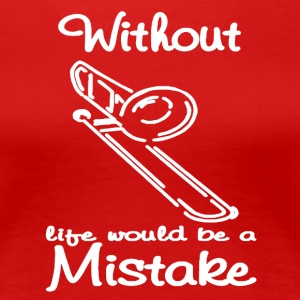 WITH OUT TROMBONES LIFE WOULD BE A MISTAKE - Women's Premium T-Shirt