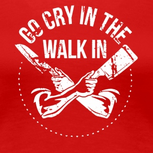 Go Cry in the Walk in - Women's Premium T-Shirt