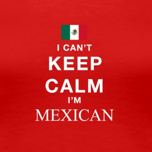 I Cant keep calm Im MEXICAN - Women's Premium T-Shirt