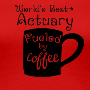 World's Best Actuary Fueled By Coffee - Women's Premium T-Shirt