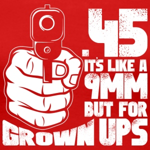 45 It's Like A 9MM But For Grownups T Shirt - Women's Premium T-Shirt