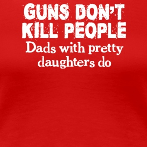 Guns Don't Kill People, Dads With Pretty Daughters - Women's Premium T-Shirt