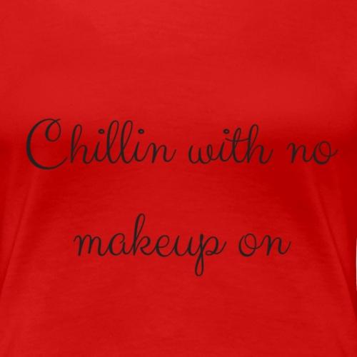 Chillin with no makeup - Women's Premium T-Shirt