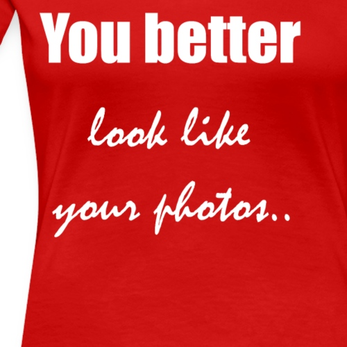 You better look like your photos - Women's Premium T-Shirt