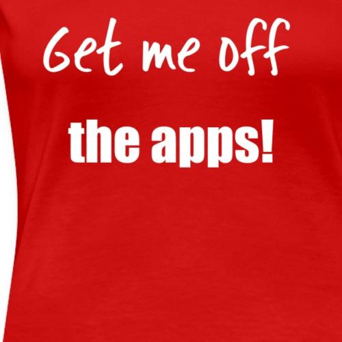 Get me off the apps! - Women's Premium T-Shirt