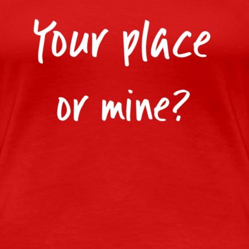 Your place or mine? - Women's Premium T-Shirt