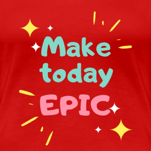 Make today epic - Women's Premium T-Shirt