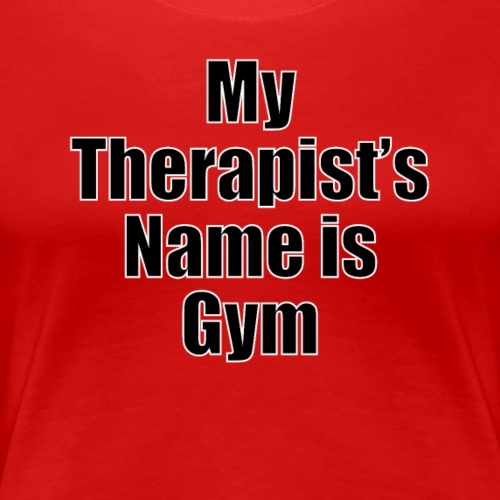 My therapist's name is Gym - Women's Premium T-Shirt