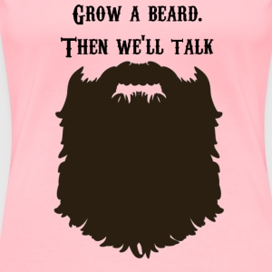 Grow a beard. Then we'll talk. - Women's Premium T-Shirt