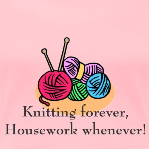 Knitting forever, Housework whenever! Gifts - Women's Premium T-Shirt