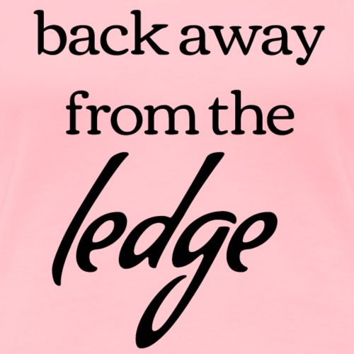 Back Away from the Ledge - Barre Shirt - Women's Premium T-Shirt