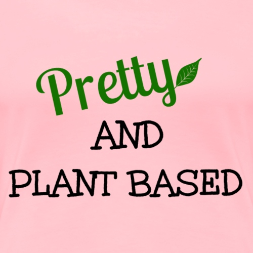 Pretty And Plant Based - Women's Premium T-Shirt