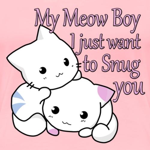 My Meow Boy, I Just Want to Snug You T-shirt - Women's Premium T-Shirt
