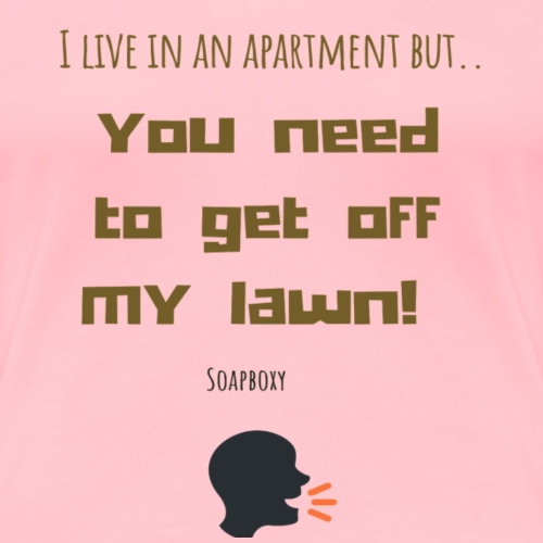 You need to get off my lawn - Women's Premium T-Shirt