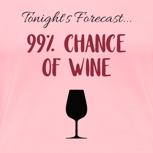 Tonight's Forecast - 99% Chance of Wine - Women's Premium T-Shirt