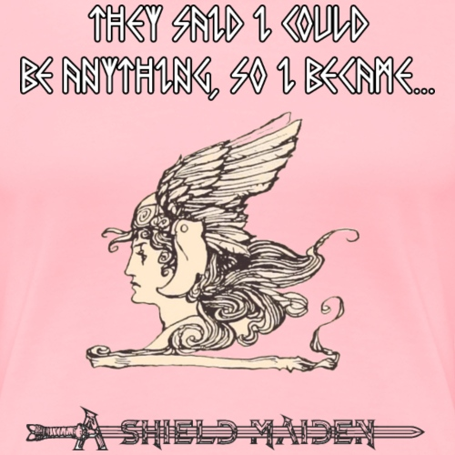 I Could Be Anything; I Became a Shield Maiden - Women's Premium T-Shirt