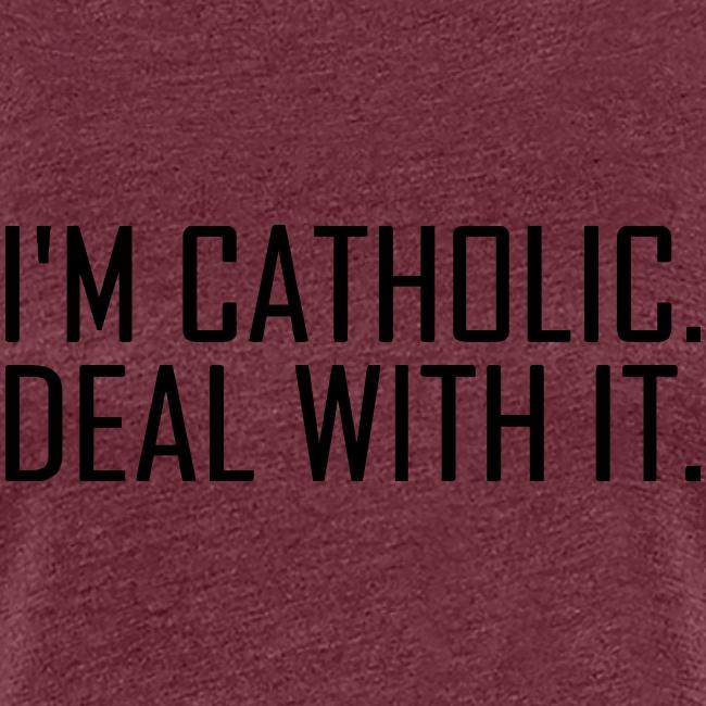 I'M CATHOLIC DEAL WITH IT