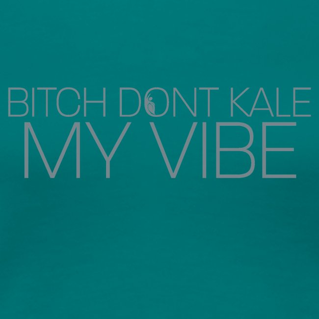 Bitch Dont Kale My Vibe