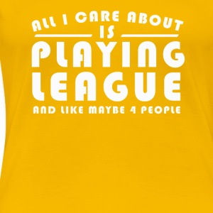 All I Care About Is PLAYING LEAGUE Tshirt - Women's Premium T-Shirt