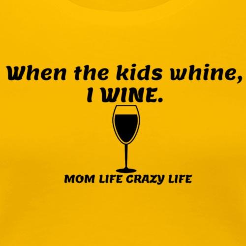 When they whine, I WINE! - Women's Premium T-Shirt