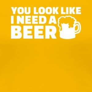 you look like i need a beer t shirt - Women's Premium T-Shirt