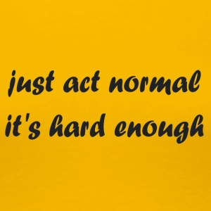 just_act_normal_it-s_hard_enough - Women's Premium T-Shirt