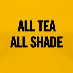 All Tea All Shade Black - Women's Premium T-Shirt