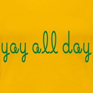 Yay all day! - Women's Premium T-Shirt