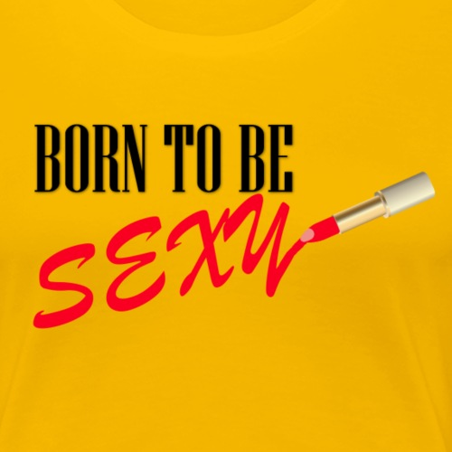 Born to be Sexy - Women's Premium T-Shirt