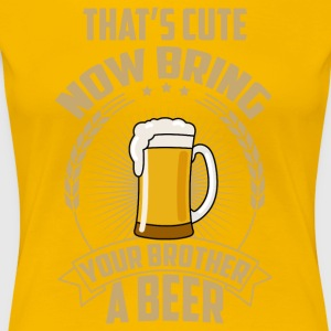 That's cute now bring your brother a beer - Women's Premium T-Shirt