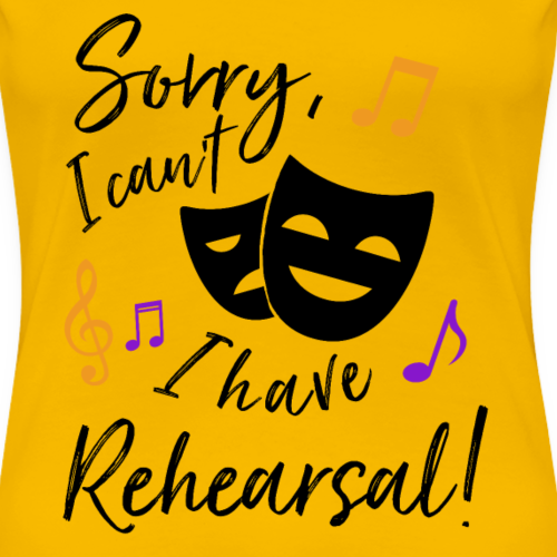 Sorry, I Can't, I Have Rehearsal! - Women's Premium T-Shirt