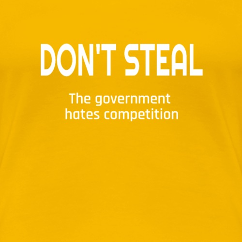 Don't Steal The Government Hates Competition - Women's Premium T-Shirt