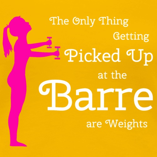 Weight The Only Thing Getting Picked Up at Barre - Women's Premium T-Shirt