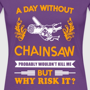 A day without Chainsaw T-Shirt - Women's Premium T-Shirt