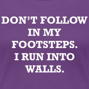 Dont Follow In My Footsteps I Run Into Walls - Women's Premium T-Shirt