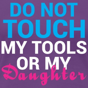 Do Not Touch My Tools Or My Daughter - Women's Premium T-Shirt