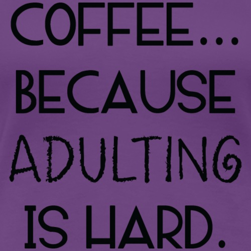 Coffee... Because Adulting Is Hard - Women's Premium T-Shirt