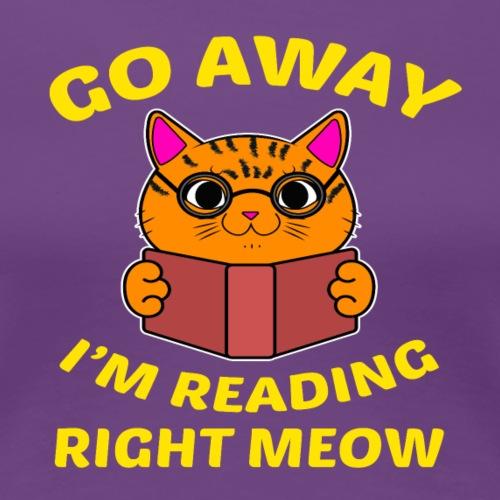 Go away I'm reading right meow T-Shirt - Women's Premium T-Shirt